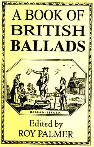A Book of British Ballads 126 Traditional ballads from the British Isles edited by Roy Palmer.
