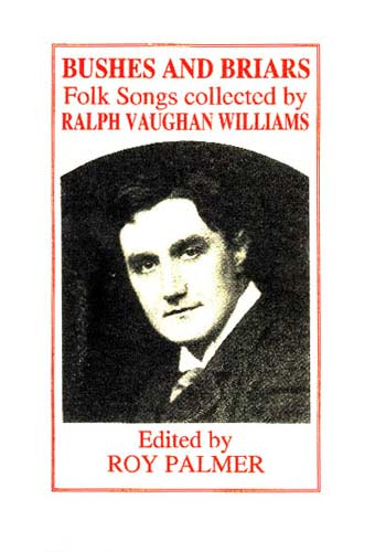 Bushes and Briars Folk Songs collected by Ralph Vaughan Williams, Edited by Roy Palmer